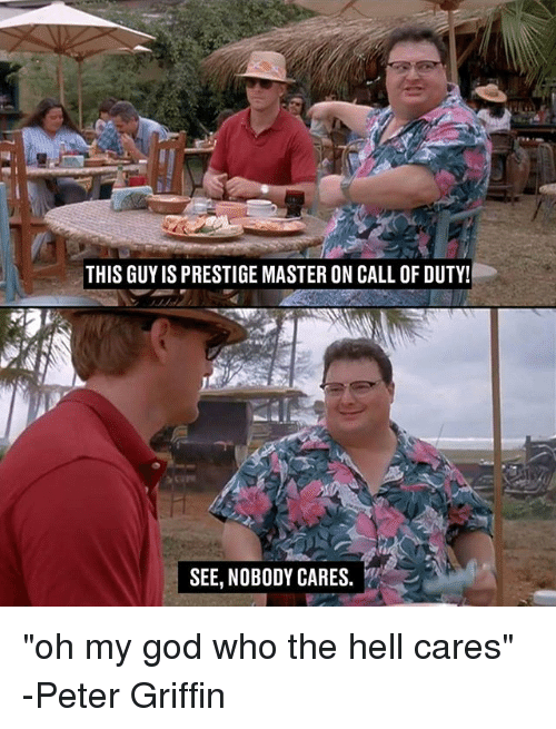 "God, Memes, and Oh My God: THIS GUYIS PRESTIGE MASTER ON CALL OF DUTY!  SEE, NOBODY CARES. ""oh my god who the hell cares"" -Peter Griffin"