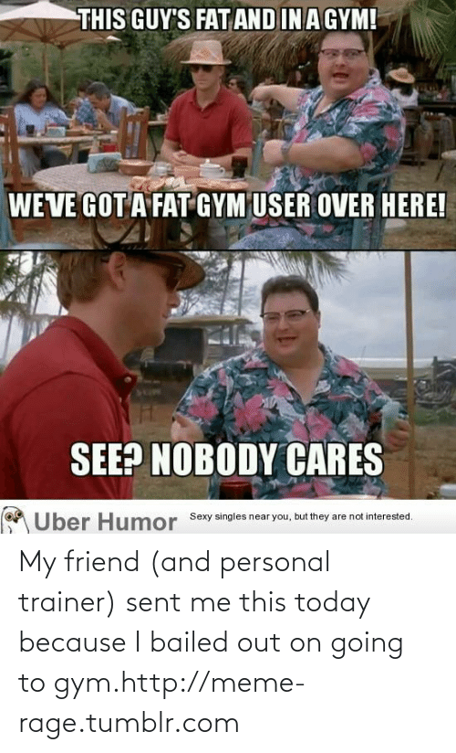 Bailed Out: THIS GUY'S FAT AND IN A GYM!  WE VE GOT A FAT GYM USER OVER HERE!  SEE? NOBODY CARES  Über Humor Sexy singles near you, but they are not interested. My friend (and personal trainer) sent me this today because I bailed out on going to gym.http://meme-rage.tumblr.com