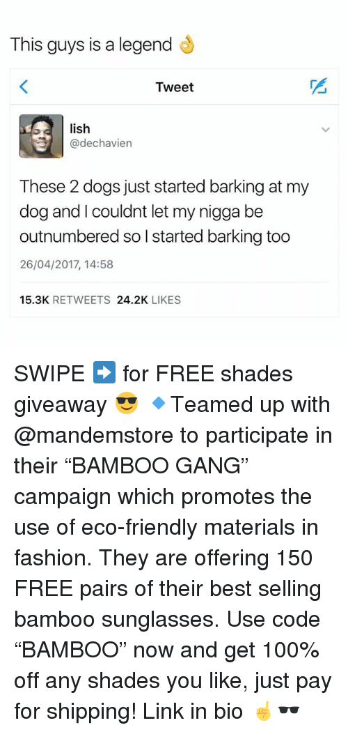 "Anaconda, Dogs, and Fashion: This guys is a legend  Tweet  lish  @dechavien  These 2 dogs just started barking at my  dog and I couldnt let my nigga be  outnumbered so l started barking too  26/04/2017, 14:58  15.3K RETWEETS 24.2K LIKES SWIPE ➡️ for FREE shades giveaway 😎 🔹Teamed up with @mandemstore to participate in their ""BAMBOO GANG"" campaign which promotes the use of eco-friendly materials in fashion. They are offering 150 FREE pairs of their best selling bamboo sunglasses. Use code ""BAMBOO"" now and get 100% off any shades you like, just pay for shipping! Link in bio ☝🕶"