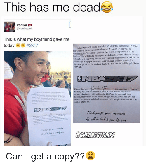 """breakin: This has me dead  Vonika  avonikapok  This is what my boyfriend gave me  today  #2k17  Jaden Rome will not be available on Saturday September  17  ill whenever due to the recent release of NBA 2K17. He will be  continuing his MyCareer thanks to his recent completion of The  lude"""" He will also be balling out in his local MyPark Beach-  here he will be getting buckets, catching bodies and breakin ankles. So  lease sign this paper due to the fact that Jaden will not answer his  hone or go out on the weekend due to the fact that he will be grindin on  NBA 2K.  Please sign here this states that vonika  Malody Pok will not be mad or upset if Jaden doesn't text back or  answer his  phone, I will let him play 2K17 and let him catch them  bodies, break those ankles and let him get buckets, I will still love him  even if he  doesn't reply back to me and will not give him attitude if he  replies late to me.""""  He wil be back  your life soon Can I get a copy??😩"""