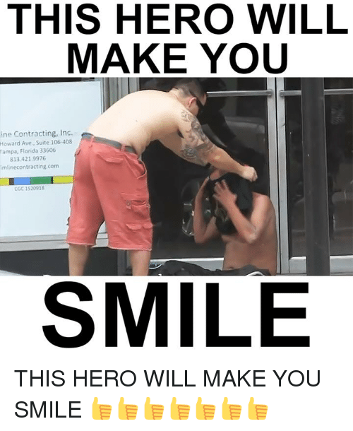 Memes, 🤖, and Hero: THIS HERO WILL  MAKE YOU  ine Contracting, Inc.  Howard Ave., Suite 106.408  Tampa, Florida 33606  813.421 9976  imlinecontracting com  CGC 1520918  SMILE THIS HERO WILL MAKE YOU SMILE 👍️👍️👍️👍️👍️👍️👍️