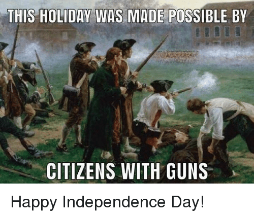 Guns, Independence Day, and Memes: THIS HOLIDAY WAS MADE POSSIBLE BY  CITIZENS WITH GUNS Happy Independence Day!