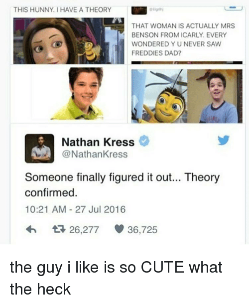 nathan kress: THIS HUNNY. HAVE A THEORY  THAT WOMAN IS ACTUALLY MRS  BENSON FROM ICARLY. EVERY  WONDERED Y U NEVER SAW  FREDDIES DAD?  Nathan Kress  Nathan Kress  Someone finally figured it out... Theory  confirmed.  10:21 AM 27 Jul 2016  26.277 36,725 the guy i like is so CUTE what the heck