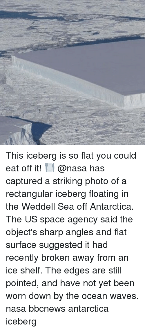 Memes, Nasa, and Waves: This iceberg is so flat you could eat off it! 🍽 @nasa has captured a striking photo of a rectangular iceberg floating in the Weddell Sea off Antarctica. The US space agency said the object's sharp angles and flat surface suggested it had recently broken away from an ice shelf. The edges are still pointed, and have not yet been worn down by the ocean waves. nasa bbcnews antarctica iceberg