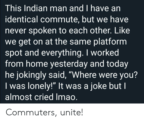 "unite: This Indian man and I have an  identical commute, but we have  never spoken to each other. Like  we get on at the same platform  spot and everything. I worked  from home yesterday and today  he jokingly said, ""Where were you?  Iwas lonely!"" It was a joke but I  almost cried Imao. Commuters, unite!"