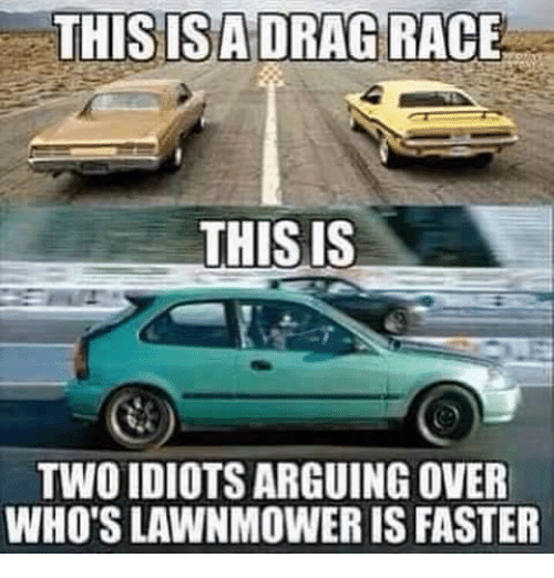 Dank, Race, and 🤖: THIS IS A DRAG RACE  THIS IS  TWOIDIOTSARGUING OVER  WHO'SLAWNMOWER IS FASTER