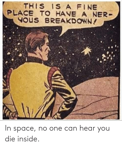 hear: THIS IS A FINE  PLACE TO HAVE A NER-  YOUS BREAKDOWN! In space, no one can hear you die inside.