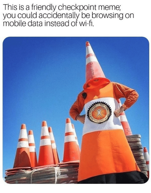 Meme, Mobile, and Data: This is a friendly checkpoint meme;  you could accidentally be browsing on  mobile data instead of wi-fi.