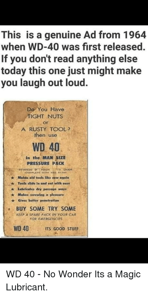 Pressure, Good, and Magic: This is a genuine Ad from 1964  when WD-40 was first released  If you don't read anything else  today this one just might make  you laugh out loud  Do You Have  IGHT NUTS  or  A RUSTY TOOL?  then use  WD 40  in the MAN SIZE  PRESSURE PACK  Makes old iools like new egoín  Tools slide ia ond out with ease  ★  * Lubricates dry passage ways  Makes screwing a pleasure  Gives better penetration  BUY SOME TRY SOME  FOR EMERGENCIES  WD 40 ITS GOOD STUFF  KEEP A SPARE PACK IN YOUR CAR WD 40 - No Wonder Its a Magic Lubricant.