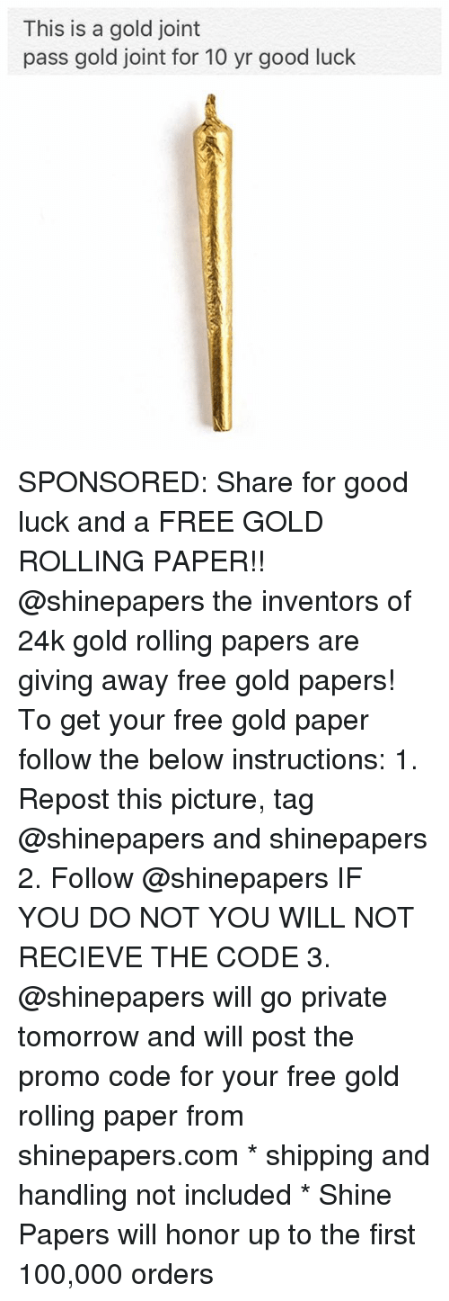 Anaconda, Memes, and Free: This is a gold joint  pass gold joint for 10 yr good luck SPONSORED: Share for good luck and a FREE GOLD ROLLING PAPER!! @shinepapers the inventors of 24k gold rolling papers are giving away free gold papers! To get your free gold paper follow the below instructions: 1. Repost this picture, tag @shinepapers and shinepapers 2. Follow @shinepapers IF YOU DO NOT YOU WILL NOT RECIEVE THE CODE 3. @shinepapers will go private tomorrow and will post the promo code for your free gold rolling paper from shinepapers.com * shipping and handling not included * Shine Papers will honor up to the first 100,000 orders