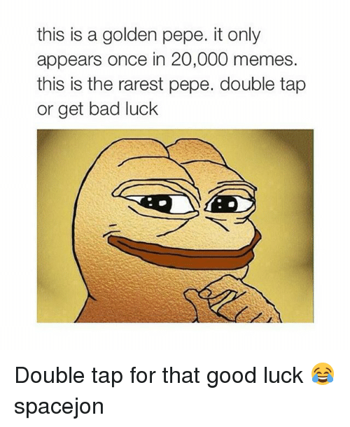 Golden Pepe: this is a golden pepe. it only  appears once in 20,000 memes.  this is the rarest pepe. double tap  or get bad luck Double tap for that good luck 😂 spacejon