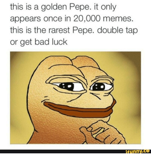 Golden Pepe: this is a golden Pepe. it only  appears once in 20,000 memes.  this is the rarest Pepe. double tap  or get bad luck  funny.