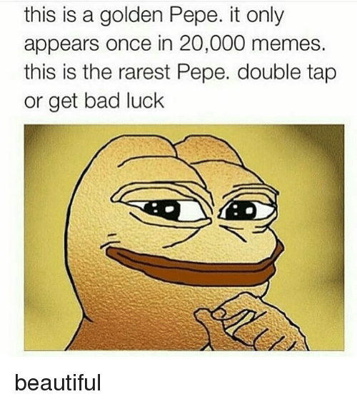 Bad, Beautiful, and Memes: this is a golden Pepe. it only  appears once in 20,000 memes.  this is the rarest Pepe. double tap  or get bad luck beautiful