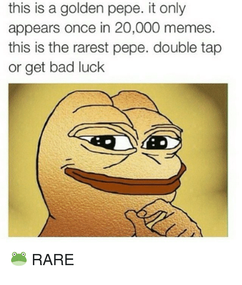 Golden Pepe: this is a golden pepe. it only  appears once in 20,000 memes  this is the rarest pepe. double tap  or get bad luck  RARE