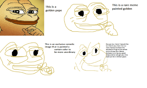 Golden Pepe: This is a  golden pepe  This is a rare meme  painted golden  This is an exclusive comedic  image th at is painted a  Excuse me, there! I would like  to inferm you that this is  rare chance to  wonderful frot to the whole  share this  certain color to  be more unordinary  to bring you good  vibes and to not get you into  luck for 2 million years