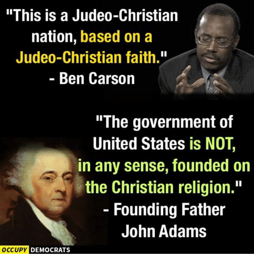 """Ben Carson, Memes, and John Adams: """"This is a Judeo-Christian  nation, based on a  Judeo-Christian faith.""""  Ben Carson  The government of  United States is NOT,  in any sense, founded on  the Christian religion.""""  Founding Father  John Adams  OCCUPY DEMOCRATS"""
