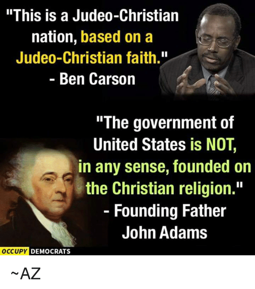 """Ben Carson, Memes, and John Adams: """"This is a Judeo-Christian  nation, based on a  Judeo-Christian faith.""""  Ben Carson  """"The government of  United States is NOT,  in any sense, founded on  the Christian religion.""""  Founding Father  John Adams  OCCUPY DEMOCRATS ~AZ"""