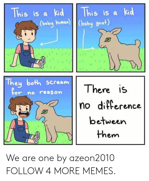 Baby Goat: This is a kid  This is a kid  (baby human) (baby goat)  They both scream  There is  For no reason  no difference  between  them We are one by azeon2010 FOLLOW 4 MORE MEMES.