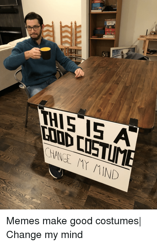 Memes, Good, and Change: THIS IS A Memes make good costumes| Change my mind