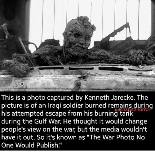 "Memes, Iraqi, and 🤖: This is a photo captured by Kenneth Jarecke. The  picture is of an Iraqi soldier burned remains durin  his attempted escape from his burning ta  horrol  (ODSnapltz during the Gulf War. He thought it would change  people's view on the war, but the media wouldn't  have it out. So it's known as ""The War Photo No  One Would Publish."