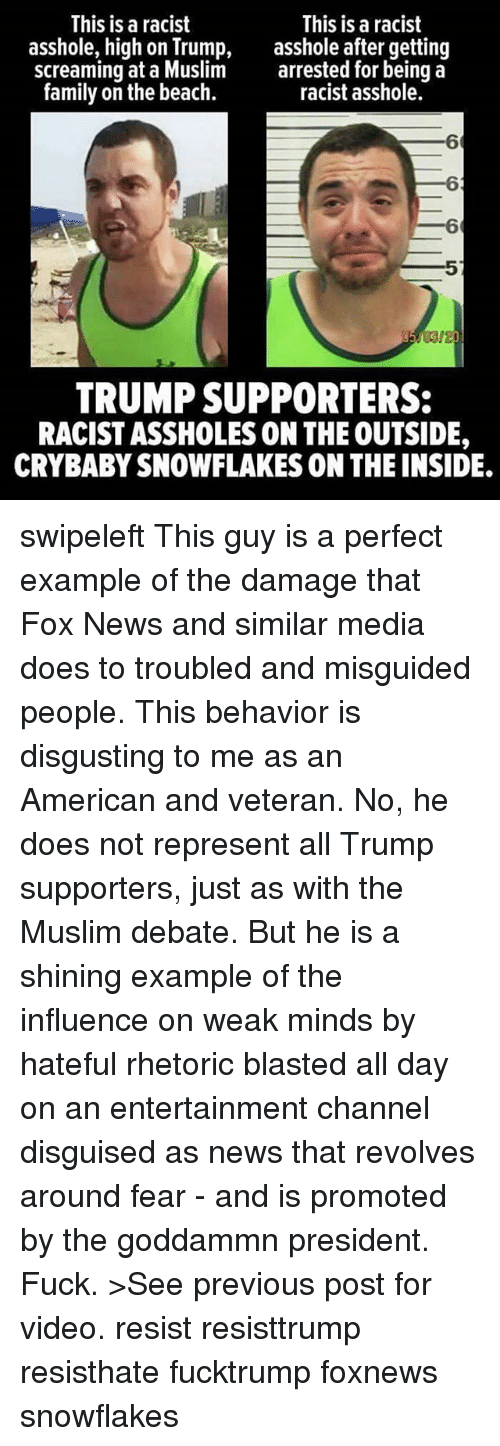 Family, Memes, and Muslim: This is a racist  This is a racist  asshole, high on Trump,  asshole after getting  screaming at a Muslim arrested for being a  family on the beach.  racist asshole.  TRUMP SUPPORTERS:  RACISTASSHOLES ON THE OUTSIDE,  CRYBABYSNOWFLAKES ON THE INSIDE. swipeleft This guy is a perfect example of the damage that Fox News and similar media does to troubled and misguided people. This behavior is disgusting to me as an American and veteran. No, he does not represent all Trump supporters, just as with the Muslim debate. But he is a shining example of the influence on weak minds by hateful rhetoric blasted all day on an entertainment channel disguised as news that revolves around fear - and is promoted by the goddammn president. Fuck. >See previous post for video. resist resisttrump resisthate fucktrump foxnews snowflakes