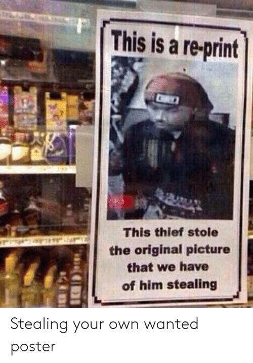 stealing: This is a re-print  This thief stole  the original picture  that we have  of him stealing Stealing your own wanted poster