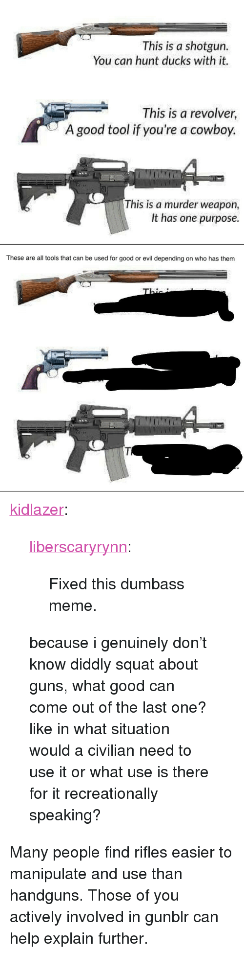 "Guns, Meme, and Tumblr: This is a shotgun.  You can hunt ducks with it.  This is a revolver,  A good tool if you're a cowboy.  This is a murder weapon  It has one purpose.   These are all tools that can be used for good or evil depending on who has them <p><a href=""http://kidlazer.tumblr.com/post/166992798314/liberscaryrynn-fixed-this-dumbass-meme-because"" class=""tumblr_blog"">kidlazer</a>:</p>  <blockquote><p><a href=""https://liberscaryrynn.tumblr.com/post/166992519674/fixed-this-dumbass-meme"" class=""tumblr_blog"">liberscaryrynn</a>:</p><blockquote><p>Fixed this dumbass meme.</p></blockquote> <p>because i genuinely don't know diddly squat about guns, what good can come out of the last one? like in what situation would a civilian need to use it or what use is there for it recreationally speaking? </p></blockquote>  <p>Many people find rifles easier to manipulate and use than handguns. Those of you actively involved in gunblr can help explain further.</p>"