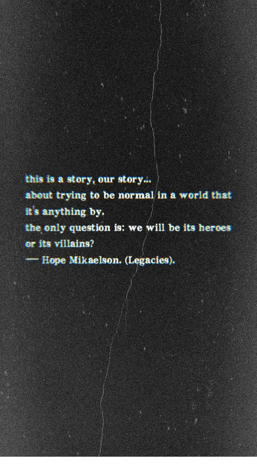 Heroes, World, and Hope: this is a story, our story.  sbout trying to be normal in a world that  it's anything by  the only question is: we will be its heroes  or its villains?  Hope Mikaelson. (Legacies).