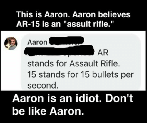 """Be Like, Memes, and Don't Be Like: This is Aaron. Aaron believes  AR-15 is an """"assult rifle.""""  Aaron .  AR  stands for Assault Rifle.  15 stands for 15 bullets per  second  Aaron is an idiot. Don't  be like Aaron."""