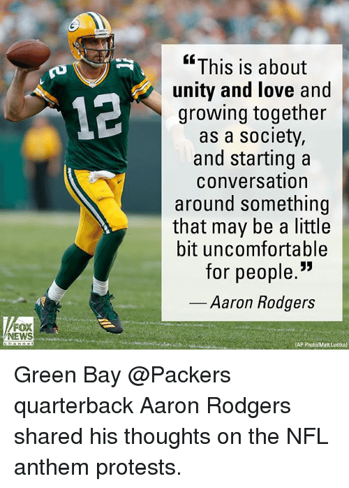 """Aaron Rodgers, Green Bay Packers, and Love: """"This is about  unity and love and  growing together  as a society,  and starting a  conversation  around something  that may be a little  bit uncomfortable  for people.""""  12  Aaron Rodgers  FOX  NEWS  (AP Green Bay @Packers quarterback Aaron Rodgers shared his thoughts on the NFL anthem protests."""