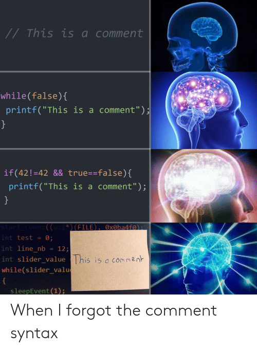 """True, Test, and Syntax: //This is acomment  while(false)(  printf(""""This is a comment"""")  if(42!-42 && true--false)  printf(""""This is a comment"""");  int test = 0;  int line nb12  int slider value  while(slider_valu  This is a co m2n  sleepEvent (1); When I forgot the comment syntax"""