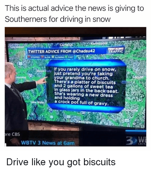 Advice, Church, and Driving: This is actual advice the news is giving to  Southerners for driving in snow  TWITTER ADVICE FROM @Chadsu42  TRAFFIC  TOPPED SLOW SLOWING FAST  If you rarely drive on snow,  just pretend you're taking  our grandma to church.  There's a platter of biscuits  and 2 gallons of sweet tea  in glass jars in the backiseat.  She's wearing a new dress  and holding  a crock pot full of gravy.  re CBS  WBTV 3 News at 6am  ONY Drive like you got biscuits