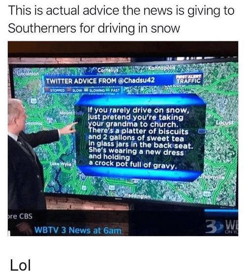 Advice, Church, and Driving: This is actual advice the news is giving to  Southerners for driving in snow  TWITTER ADVICE FROM @Chadsu42 TRAFFIC  , STOPPED-SLOW SLOwNG-FAST  lf you rarely drive on snow  ust pretend you're taking  our grandma to church.  here s aiplatter of biscuits  ad 2 gallons of sweet tea  In glass jars in the backiseat.  She's wearing a new dress  and holding  a crock pot full of gravy.  01  dingtonAR  re CBS  WBTV 3 News at 6am  ONY Lol