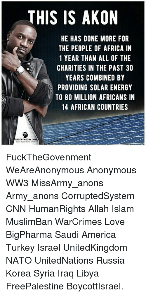 Akonator: THIS IS AKON  HE HAS DONE MORE FOR  THE PEOPLE OF AFRICA IN  1 YEAR THAN ALL OF THE  CHARITIES IN THE PAST 30  YEARS COMBINED BY  PROVIDING SOLAR ENERGY  TO 80 MILLION AFRICANS IN  14 AFRICAN COUNTRIES  TRUTHTHEORY,col FuckTheGovenment WeAreAnonymous Anonymous WW3 MissArmy_anons Army_anons CorruptedSystem CNN HumanRights Allah Islam MuslimBan WarCrimes Love BigPharma Saudi America Turkey Israel UnitedKingdom NATO UnitedNations Russia Korea Syria Iraq Libya FreePalestine BoycottIsrael.