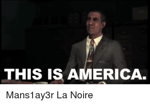 America, La Noire, and This: THIS IS AMERICA. Mans1ay3r La Noire