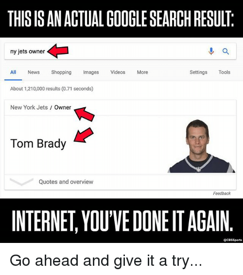 New York Jets: THIS IS AN ACTUAL GOOGLE SEARCH RESULT  ny jets owner  進a  All News Shopping Imags Videos More  Settings Tools  About 1,210,000 results (0.71 seconds)  New York Jets Owner  Tom Brady  Quotes and overview  Feedback  INTERNET, YOU'VE DONE IT AGAIN  @CBSSports Go ahead and give it a try...