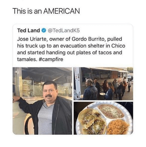 Ted, American, and Burrito: This is an AMERICAN  Ted Land @TedLandK5  Jose Uriarte, owner of Gordo Burrito, pulled  his truck up to an evacuation shelter in Chico  and started handing out plates of tacos and  tamales.