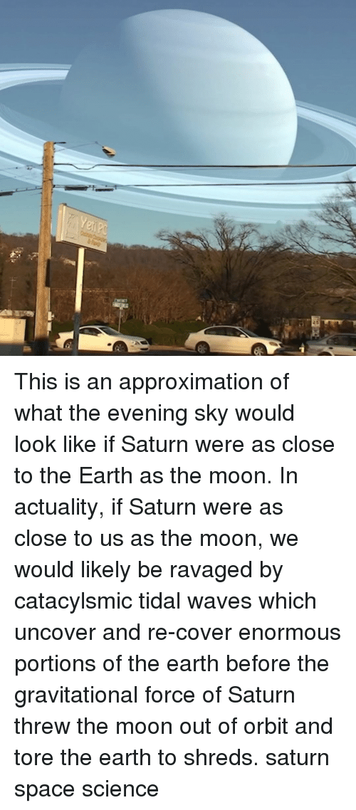 Memes, Tidal, and Waves: This is an approximation of what the evening sky would look like if Saturn were as close to the Earth as the moon. In actuality, if Saturn were as close to us as the moon, we would likely be ravaged by catacylsmic tidal waves which uncover and re-cover enormous portions of the earth before the gravitational force of Saturn threw the moon out of orbit and tore the earth to shreds. saturn space science