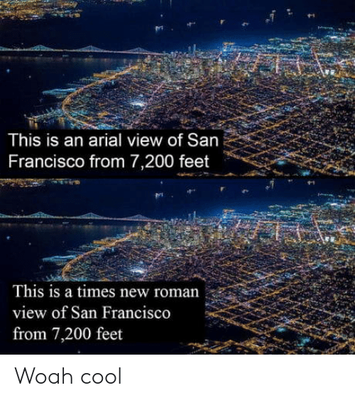 Cool, San Francisco, and Roman: This is an arial view of San  Francisco from 7,200 feet  This is a times new roman  view of San Francisco  from 7,200 feet Woah cool
