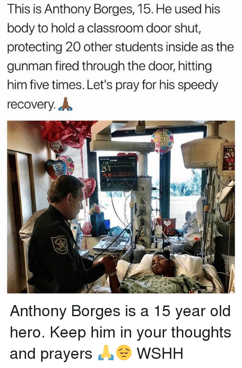 "Memes, Wshh, and Classroom: This is Anthony Borges, 15. He used his  body to hold a classroom door shut,  protecting 20 other students inside as thee  gunman fired through the door, hitting  him five times. Let's pray for his speedy  recovery.  16T  2""  23"" Anthony Borges is a 15 year old hero. Keep him in your thoughts and prayers 🙏😔 WSHH"