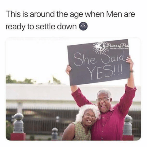 Yesie: This is around the age when Men are  ready to settle down G  She Saids  YESI