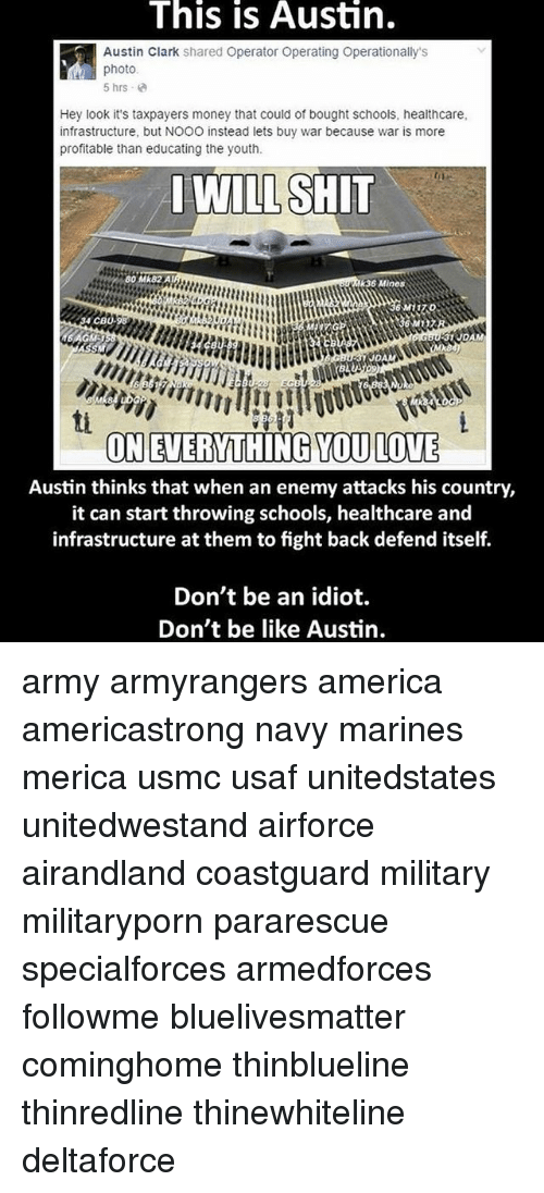 America, Be Like, and Love: This is Austin.  Austin Clark shared Operator Operating Operationally's  photo.  5 hrs  Hey look it's taxpayers money that could of bought schools, healthcare,  infrastructure, but NOOO instead lets buy war because war is more  profitable than educating the youth.  I WILL SHIT  80 Mk82A  k36 Mines  4 CBU  JDAM  ON EVERYTHING YOU LOVE  Austin thinks that when an enemy attacks his country,  it can start throwing schools, healthcare and  infrastructure at them to fght back defend itself.  Don't be an idiot.  Don't be like Austin. army armyrangers america americastrong navy marines merica usmc usaf unitedstates unitedwestand airforce airandland coastguard military militaryporn pararescue specialforces armedforces followme bluelivesmatter cominghome thinblueline thinredline thinewhiteline deltaforce