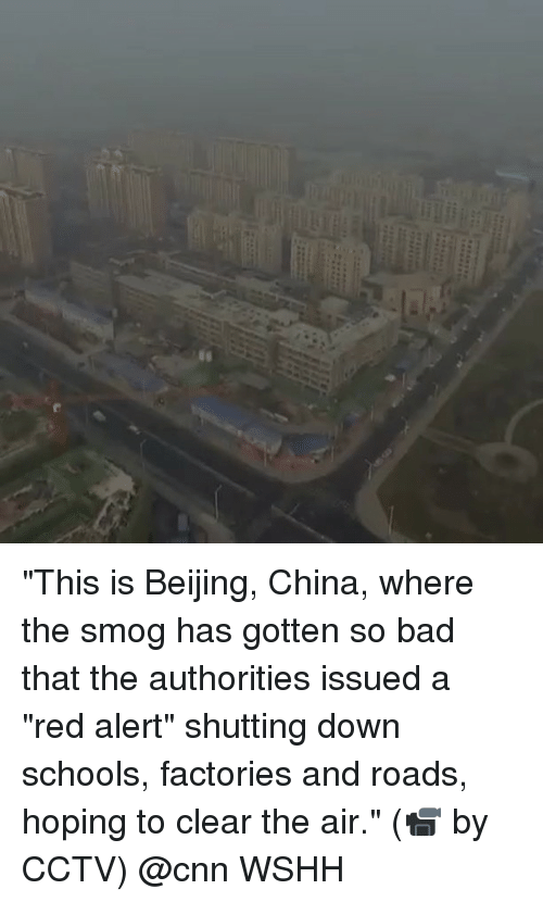 "smog: ""This is Beijing, China, where the smog has gotten so bad that the authorities issued a ""red alert"" shutting down schools, factories and roads, hoping to clear the air."" (📹 by CCTV) @cnn WSHH"
