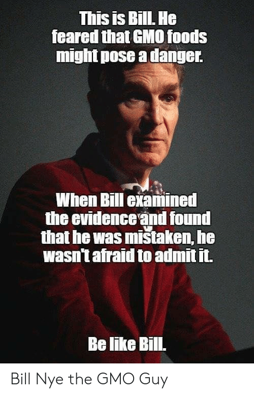 admit it: This is BillL He  feared that GMO0 foods  might pose a danger  When Bill examined  the evidence and found  that he was mistaken, he  wasn't afraid to admit it.  Be like Bill. Bill Nye the GMO Guy