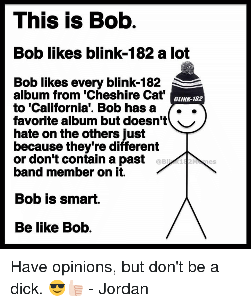 Pasteing: This is Bob  Bob likes blink-182 a lot  Bob likes every blink-182  album from 'Cheshire Cat  to 'California'. Bob hasa ..  favorite album but doesn't ︶  hate on the others just  because they're different  or don't contain a past  band member on it.  BLINK-182  Bob is smart.  Be like Bob. Have opinions, but don't be a dick. 😎👍🏻 - Jordan