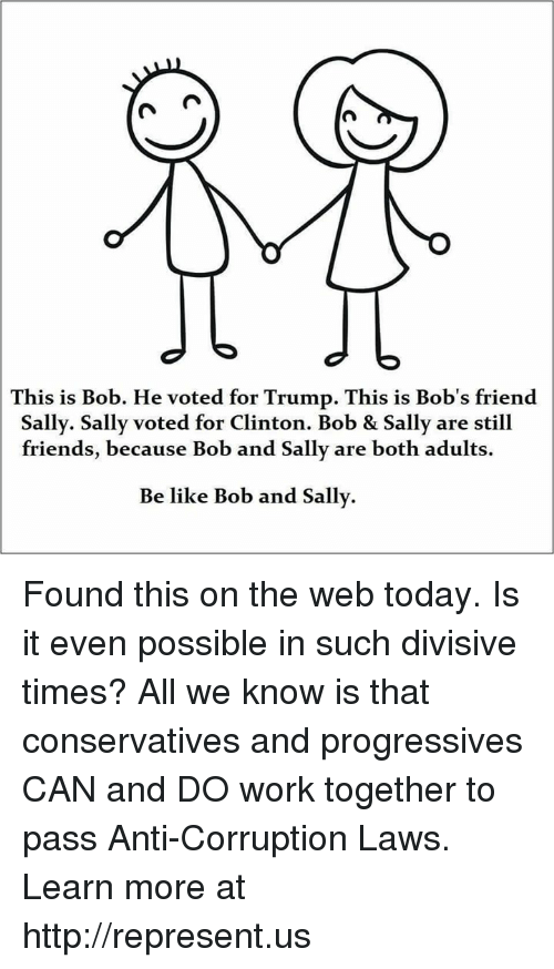 Still Friends: This is Bob. He voted for Trump. This is Bob's friend  Sally. Sally voted for Clinton. Bob & Sally are still  friends, because Bob and Sally are both adults.  Be like Bob and Sally. Found this on the web today. Is it even possible in such divisive times? All we know is that conservatives and progressives CAN and DO work together to pass Anti-Corruption Laws. Learn more at http://represent.us