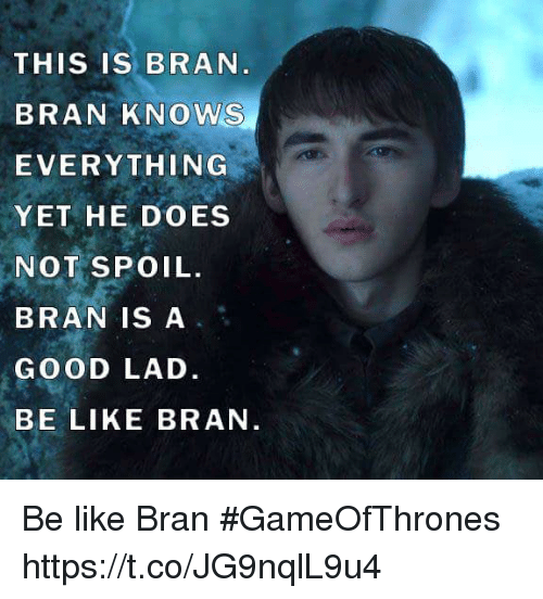 Spoiles: THIS IS BRAN  BRAN KNOWS  EVERYTHING  YET HE DOES  NOT SPOIL.  BRAN IS A  GOOD LAD.  BE LIKE BRAN Be like Bran #GameOfThrones https://t.co/JG9nqlL9u4