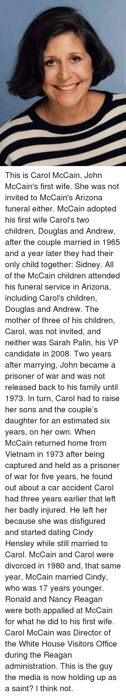 Appalled, Children, and Dating: This is Carol McCain, John McCain's first wife. She was not invited to McCain's Arizona funeral either. McCain adopted his first wife Carol's two children, Douglas and Andrew, after the couple married in 1965 and a year later they had their only child together: Sidney. All of the McCain children attended his funeral service in Arizona, including Carol's children, Douglas and Andrew. The mother of three of his children, Carol, was not invited, and neither was Sarah Palin, his VP candidate in 2008.  Two years after marrying, John became a prisoner of war and was not released back to his family until 1973. In turn, Carol had to raise her sons and the couple's daughter for an estimated six years, on her own. When McCain returned home from Vietnam in 1973 after being captured and held as a prisoner of war for five years, he found out about a car accident Carol had three years earlier that left her badly injured.  He left her because she was disfigured and started dating Cindy Hensley while still married to Carol. McCain and Carol were divorced in 1980 and, that same year, McCain married Cindy, who was 17 years younger. Ronald and Nancy Reagan were both appalled at McCain for what he did to his first wife. Carol McCain was Director of the White House Visitors Office during the Reagan administration.  This is the guy the media is now holding up as a saint? I think not.
