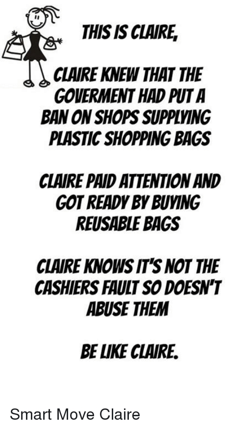 Memes, Shopping, and 🤖: THIS IS CLAIRE,  CLAIRE KNEW THAT THE  GOVERMENT HAD PUTA  BAN ON SHOPS SUPPLVING  PLASTIC SHOPPING BAGS  CLAIRE PAID ATTENTION AND  GOT READY BY BUYING  REUSABLE BAGS  CLAIRE KNOWS IT'S NOT THE  CASHIERS FAULT SO DOESN'T  ABUSE THEM  BE LUKE CLAIRE. Smart Move Claire