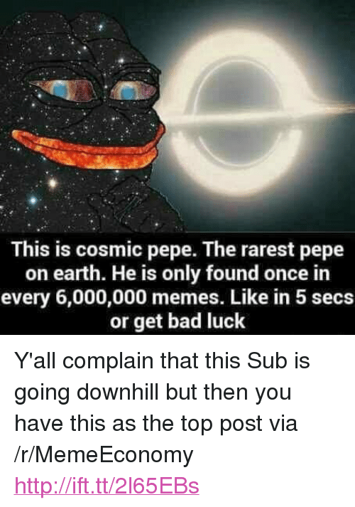 """Rarest Pepe: This is cosmic pepe. The rarest pepe  on earth. He is only found once in  every 6,000,000 memes. Like in 5 secs  or get bad luck <p>Y'all complain that this Sub is going downhill but then you have this as the top post via /r/MemeEconomy <a href=""""http://ift.tt/2l65EBs"""">http://ift.tt/2l65EBs</a></p>"""